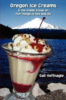 Oregon Ice Creams and the Inside Scoop on Fun Things to See and Do  by  Gail J. Hoffnagle