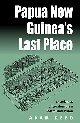 Papua New Guineas Last Place: Experiences of Constraint in a Postcolonial Prison: Experiences of Constraint in a Postcolonial Prison Adam Reed