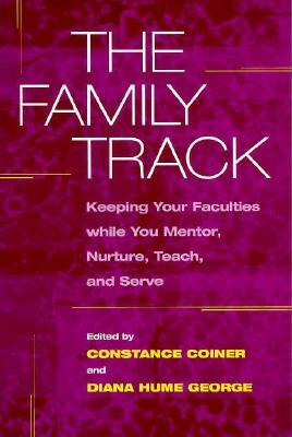 The Family Track: Keeping Your Faculties while You Mentor, Nurture, Teach, and Serve  by  Constance Coiner