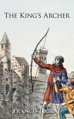 The Kings Archer: A Medieval Adventure of the Wars of the Roses  by  Francis Lecane