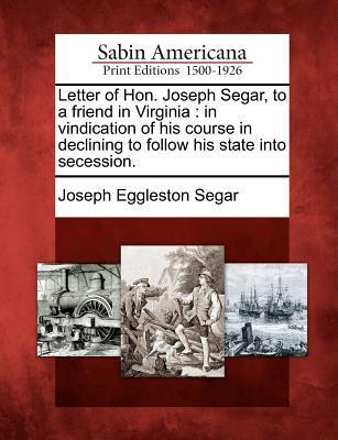 Letter of Hon. Joseph Segar, to a Friend in Virginia: In Vindication of His Course in Declining to Follow His State Into Secession.  by  Joseph Eggleston Segar