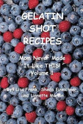 Gelatin Shot Recipes: Mom Never Made It Like This! Volume 1 Sheila Eineichner