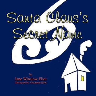 Santa Clauss Secret Name: A Guessing Game to Be Read Aloud and Played Together Jane Winslow Eliot