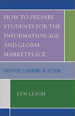How to Prepare Students for the Information Age and Global Marketplace: Creative Learning in Action Lyn Lesch