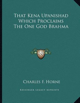 That Kena Upanishad Which Proclaims the One God Brahma Charles F. Horne