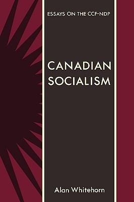 Canadian Socialism: Essays on the Ccf-Ndp  by  Alan Whitehorn