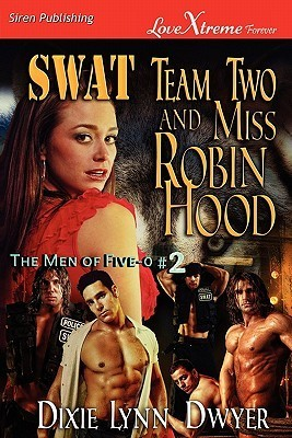 SWAT Team Two and Miss Robin Hood (The Men of Five-0 #2) Dixie Lynn Dwyer