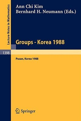 Groups  Korea 1988: Proceedings Of A Conference On Group Theory, Held In Pusan, Korea, August 15 21, 1988 Ann C. Kim
