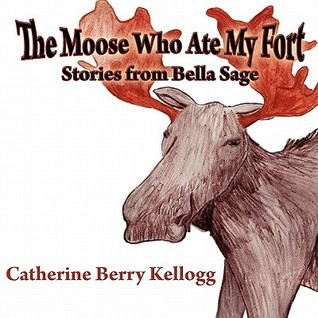 The Moose Who Ate My Fort: Stories from Bella Sage Catherine Berry Kellogg