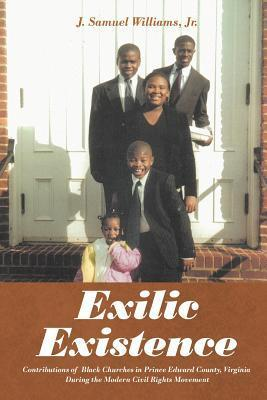 Exilic Existence: Contributions of Black Churches in Prince Edward County, Virginia During the Modern Civil Rights Movement  by  J. Samuel Williams Jr.