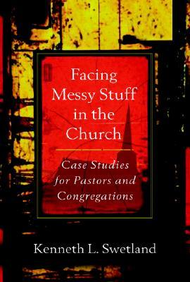Facing Messy Stuff in the Church: Case Studies for Pastors and Congregations  by  Kenneth L. Swetland