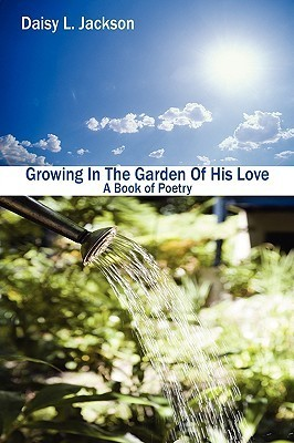 Growing in the Garden of His Love: A Book of Poetry Daisy L. Jackson
