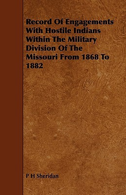 Record of Engagements with Hostile Indians Within the Military Division of the Missouri from 1868 to 1882  by  P.H. Sheridan