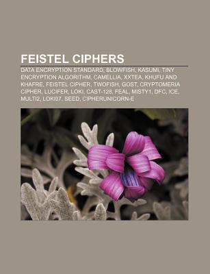 Feistel Ciphers: Data Encryption Standard, Blowfish, Kasumi, Tiny Encryption Algorithm, Camellia, Xxtea, Khufu and Khafre, Feistel Ciph Books LLC