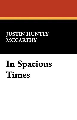 In Spacious Times Justin Huntly McCarthy