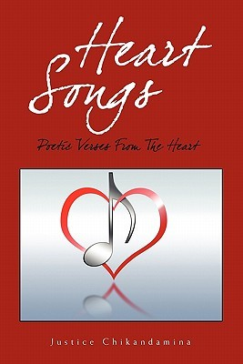 Heart Songs: Poetic Verses From The Heart Justice Chikandamina
