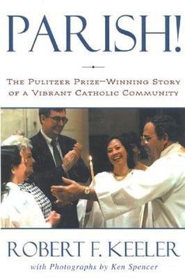 Parish!: The Pulitzer Prize-Winning Story of One Vibrant Catholic Community  by  Robert F. Keeler