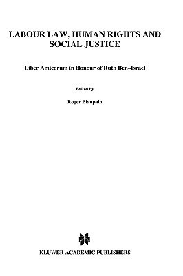 Labour Law, Human Rights and Social Justice, Liber Amicorum in Honour of Prof.Dr. Ruth Ben Israel  by  Roger Blanpain