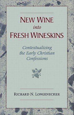 New Wine Into Fresh Wineskins: Contextualizing the Early Christian Confessions  by  Richard N. Longenecker