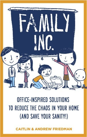 Family Inc: Office-Inspired Solutions to Reduce the Chaos in Your Home (and Save Your Sanity  by  Andrew Friedman
