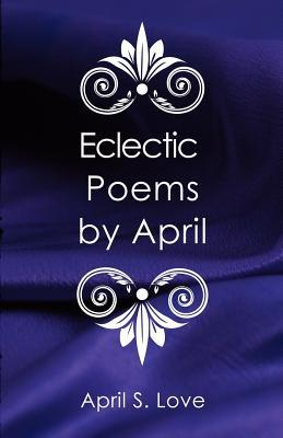 Eclectic Poems  by  April by April S. Love