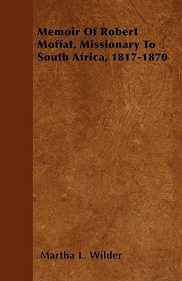 Memoir of Robert Moffat, Missionary to South Africa, 1817-1870  by  Martha L. Wilder