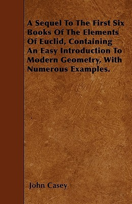 A Sequel to the First Six Books of the Elements of Euclid, Containing an Easy Introduction to Modern Geometry, with Numerous Examples  by  John Casey