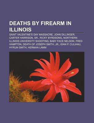 Deaths  by  Firearm in Illinois: Saint Valentines Day Massacre, John Dillinger, Carter Harrison, Sr., Ricky Byrdsong by Source Wikipedia