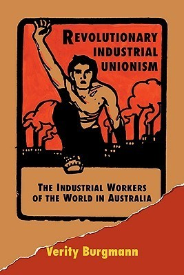 Revolutionary Industrial Unionism: The Industrial Workers of the World in Australia  by  Verity Burgmann