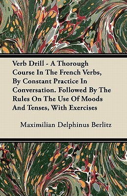 Verb Drill - A Thorough Course in the French Verbs,  by  Constant Practice in Conversation. Followed by the Rules on the Use of Moods and Tenses, with E by Maximilian Delphinus Berlitz