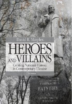 Heroes And Villains: Creating National History In Contemporary Ukraine  by  David R. Marples