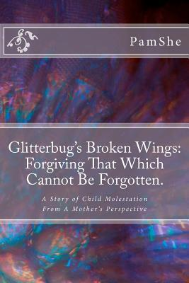Glitterbugs Broken Wings: Forgiving That Which Cannot Be Forgotten.: A Story of Child Molestation from a Mothers Perspective Pamshe