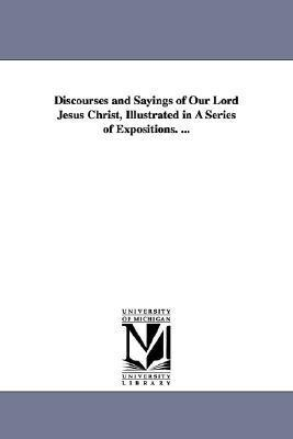 Discourses and Sayings of Our Lord Jesus Christ, Illustrated in a Series of Expositions. ... John Brown