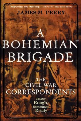 A Bohemian Brigade: The Civil War Correspondents--Mostly Rough, Sometimes Ready  by  James M. Perry