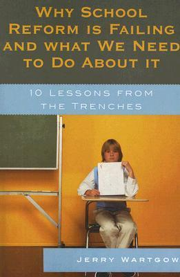 Why School Reform Is Failing and What We Need to Do about It: 10 Lessons from the Trenches  by  Jerry Wartgow