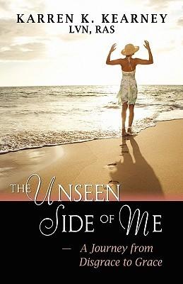 The Unseen Side of Me: A Journey from Disgrace to Grace Karren K. Kearney
