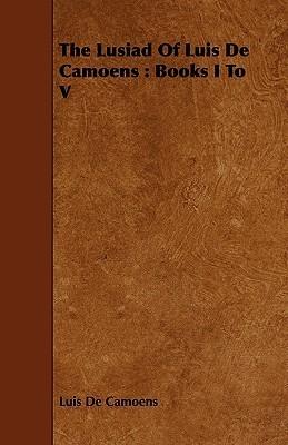 The Lusiad of Luis de Camoens: Books I to V  by  Luís Vaz de Camões