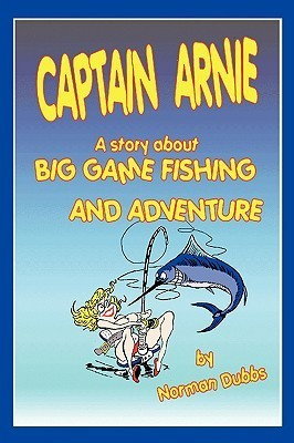 Captain Arnie: A Story about Big Game Fishing and Adventure  by  Norman Dubbs
