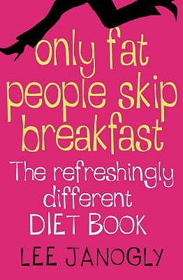 Only Fat People Skip Breakfast: The Refreshingly Different Diet Book Lee Janogly