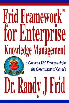Frid Frameworktm for Enterprise Knowledge Management: A Common Km Framework for the Government of Canada  by  Randy J. Frid