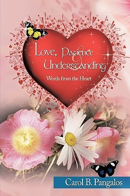 Love, Patience and Understanding - Words from the Heart Carol B. Pangalos
