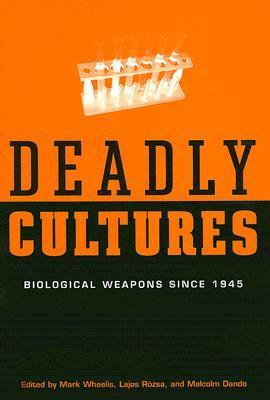 Deadly Cultures: Biological Weapons Since 1945 Mark Wheelis