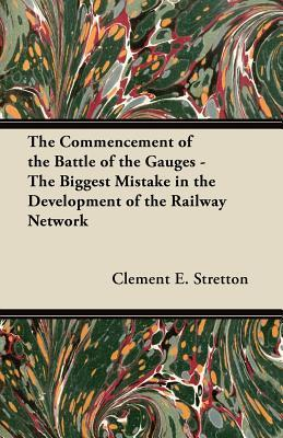 The Commencement of the Battle of the Gauges - The Biggest Mistake in the Development of the Railway Network Clement E. Stretton