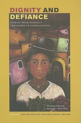 Dignity and Defiance: Stories from Bolivias Challenge to Globalization  by  Jim Shultz