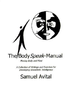 The Body Speak Manual: Moving Body and Mind. a Collection of Writings and Exercises for Developing Kinesthetic Intelligence Samuel Avital
