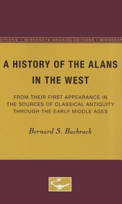 A History of the Alans in the West: From Their First Appearance in the Sources of Classical Antiquity through the Early Middle Ages Bernard S. Bachrach