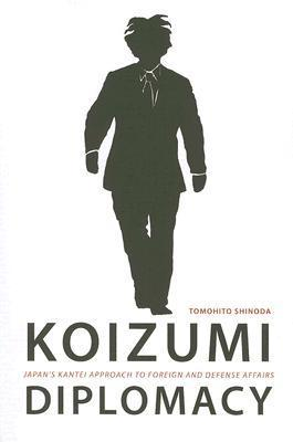 Koizumi Diplomacy: Japans Kantei Approach to Foreign and Defense Affairs  by  Tomohito Shinoda