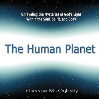 The Human Planet: Unraveling the Mysteries of Gods Light Within the Soul, Spirit, and Body  by  Shannon M. Oglesby