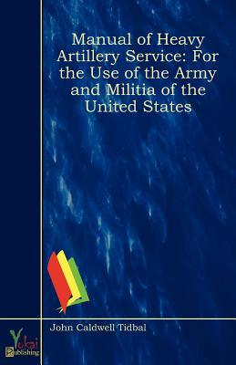 Manual of Heavy Artillery Service: For the Use of the Army and Militia of the United States  by  John Caldwell Tidbal
