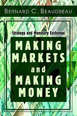 Making Markets and Making Money: Strategy and Monetary Exchange  by  Bernard C. Beaudreau